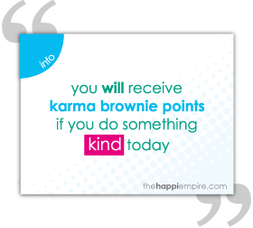 You will receive karma brownie points if you do something kind today