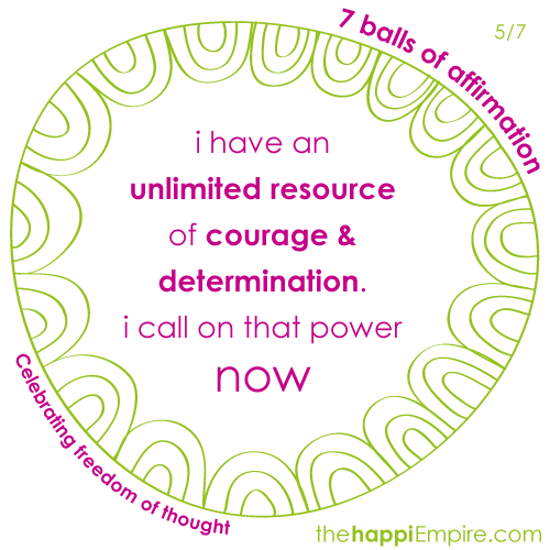 I have an unlimited resource of courage & determination. I call on that power now