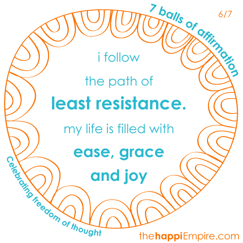 i follow the path of least resistance. my life is filled with ease, grace and joy
