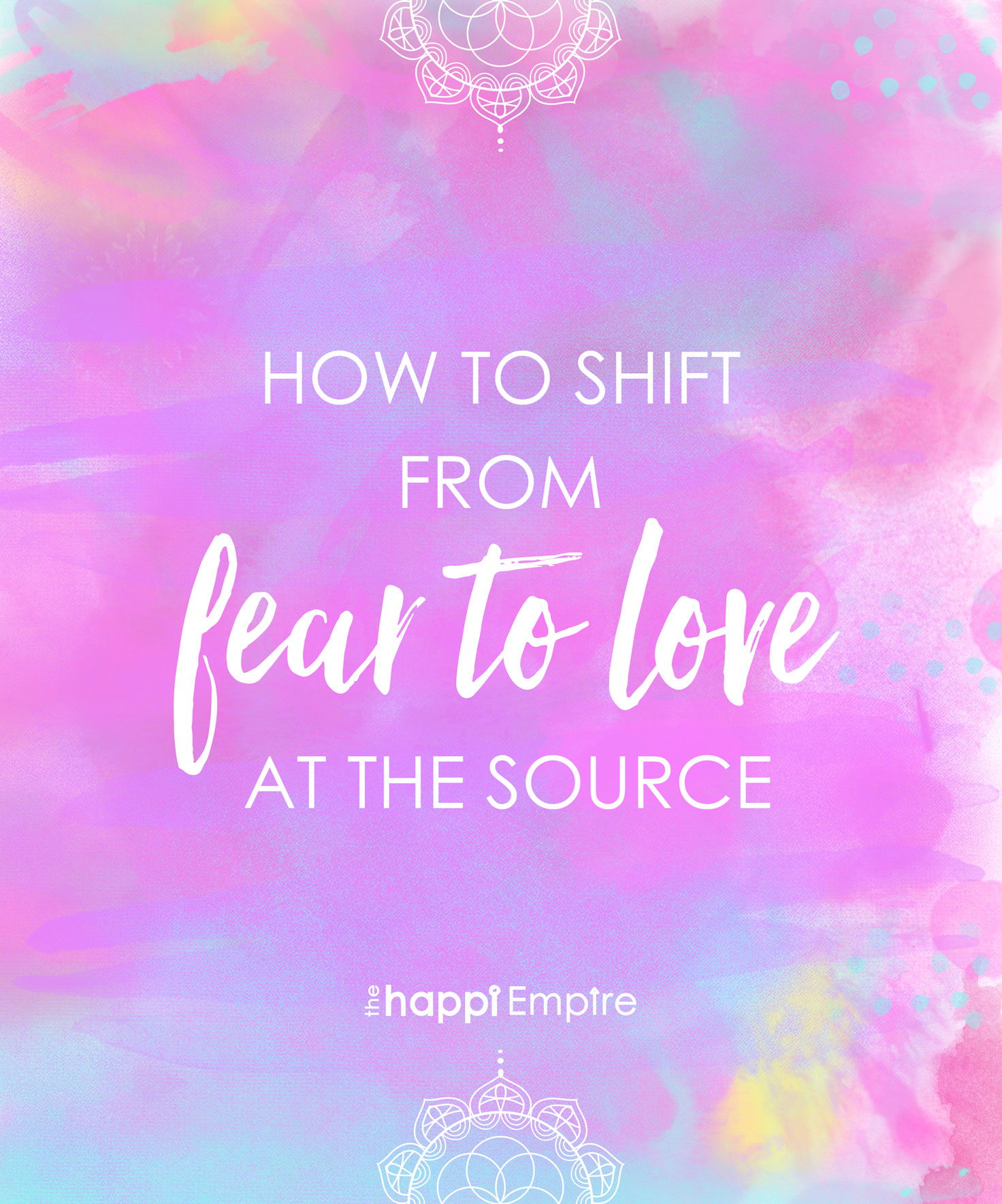 How To Shift From Fear To Love At The Source The Happi Empire