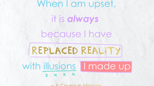 When I am upset, it is always because I have replaced reality with illusions I made up